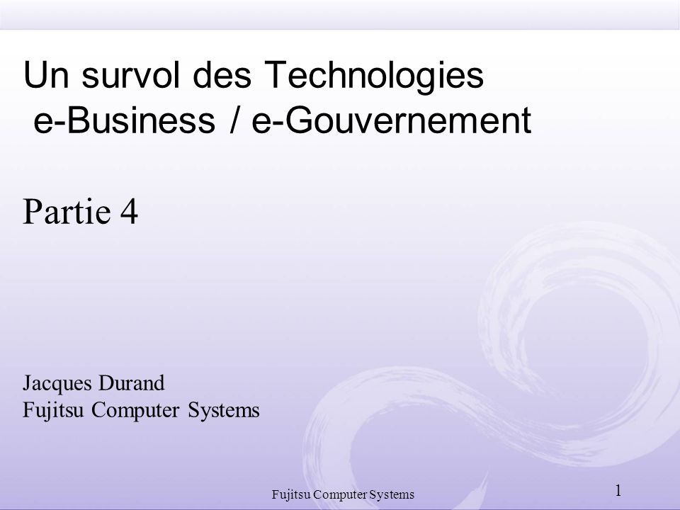Un survol des Technologies e-Business / e-Gouvernement Partie 4 Jacques Durand Fujitsu Computer Systems