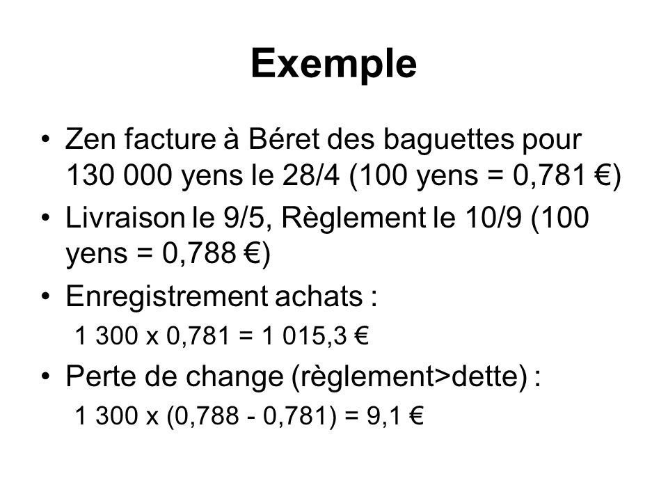 Exemple Zen facture à Béret des baguettes pour 130 000 yens le 28/4 (100 yens = 0,781 €) Livraison le 9/5, Règlement le 10/9 (100 yens = 0,788 €)