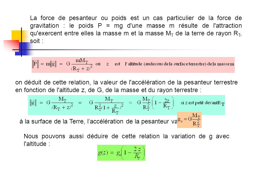 La force de pesanteur ou poids est un cas particulier de la force de gravitation : le poids P = mg d une masse m résulte de l attraction qu exercent entre elles la masse m et la masse MT de la terre de rayon RT, soit :