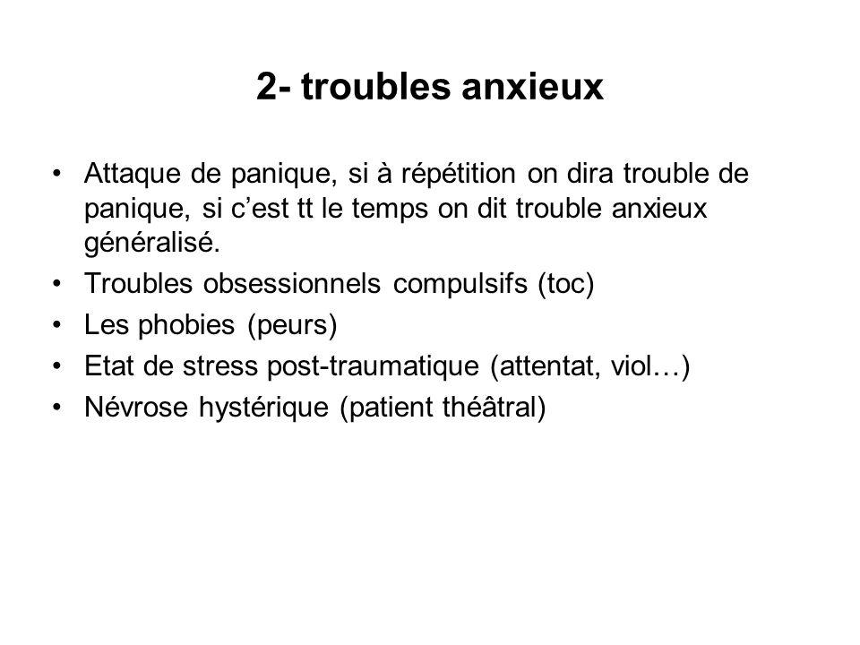 2- troubles anxieux Attaque de panique, si à répétition on dira trouble de panique, si c'est tt le temps on dit trouble anxieux généralisé.