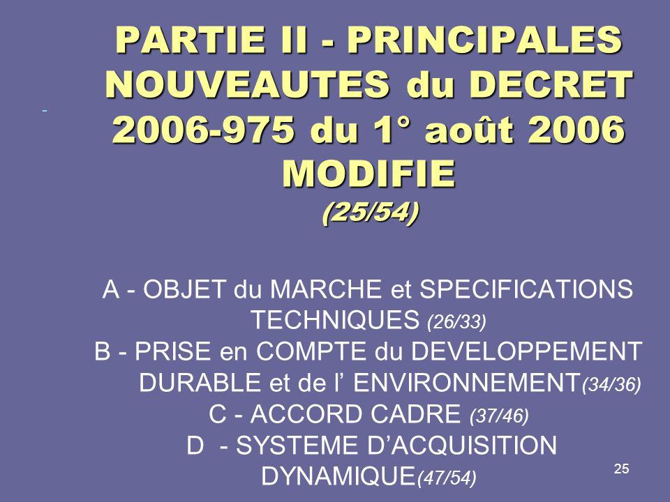 PARTIE II - PRINCIPALES NOUVEAUTES du DECRET 2006-975 du 1° août 2006 MODIFIE (25/54) A - OBJET du MARCHE et SPECIFICATIONS TECHNIQUES (26/33) B - PRISE en COMPTE du DEVELOPPEMENT DURABLE et de l' ENVIRONNEMENT(34/36) C - ACCORD CADRE (37/46) D - SYSTEME D'ACQUISITION DYNAMIQUE(47/54)