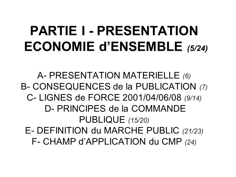 PARTIE I - PRESENTATION ECONOMIE d'ENSEMBLE (5/24) A- PRESENTATION MATERIELLE (6) B- CONSEQUENCES de la PUBLICATION (7) C- LIGNES de FORCE 2001/04/06/08 (9/14) D- PRINCIPES de la COMMANDE PUBLIQUE (15/20) E- DEFINITION du MARCHE PUBLIC (21/23) F- CHAMP d'APPLICATION du CMP (24)
