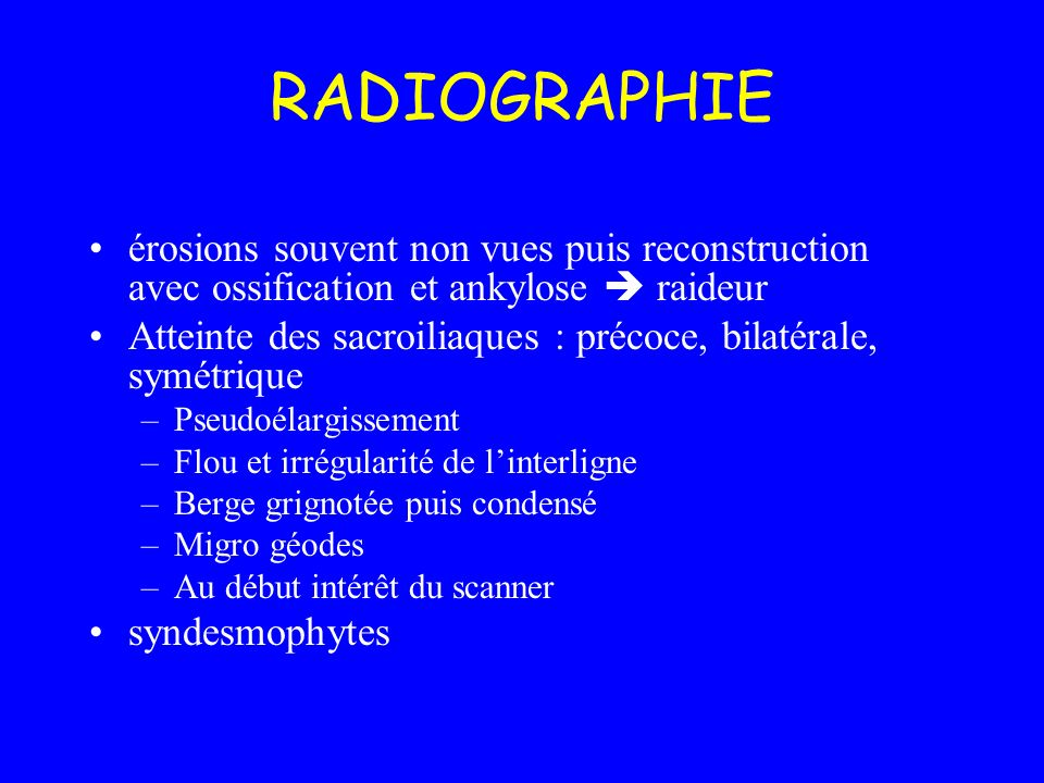RADIOGRAPHIE érosions souvent non vues puis reconstruction avec ossification et ankylose  raideur.