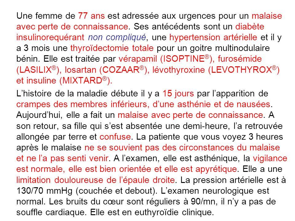 Une femme de 77 ans est adressée aux urgences pour un malaise avec perte de connaissance. Ses antécédents sont un diabète insulinorequérant non compliqué, une hypertension artérielle et il y a 3 mois une thyroïdectomie totale pour un goitre multinodulaire bénin. Elle est traitée par vérapamil (ISOPTINE®), furosémide (LASILIX®), losartan (COZAAR®), lévothyroxine (LEVOTHYROX®) et insuline (MIXTARD®).