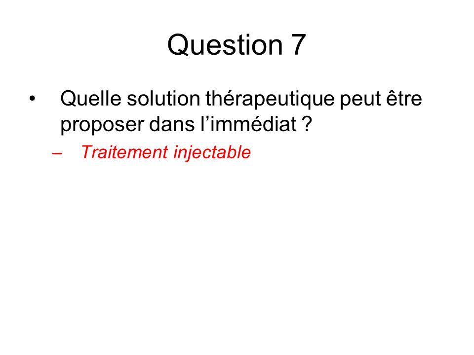 Question 7 Quelle solution thérapeutique peut être proposer dans l'immédiat Traitement injectable