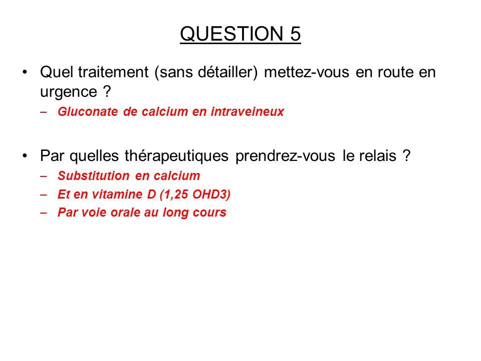 QUESTION 5 Quel traitement (sans détailler) mettez-vous en route en urgence Gluconate de calcium en intraveineux.