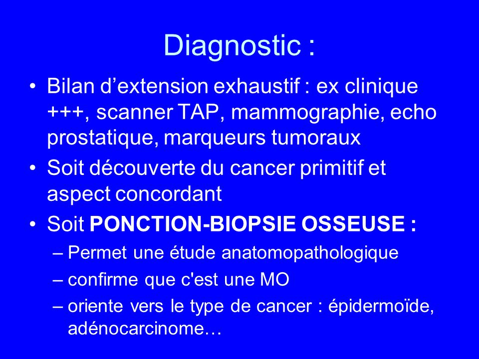 Diagnostic : Bilan d'extension exhaustif : ex clinique +++, scanner TAP, mammographie, echo prostatique, marqueurs tumoraux.