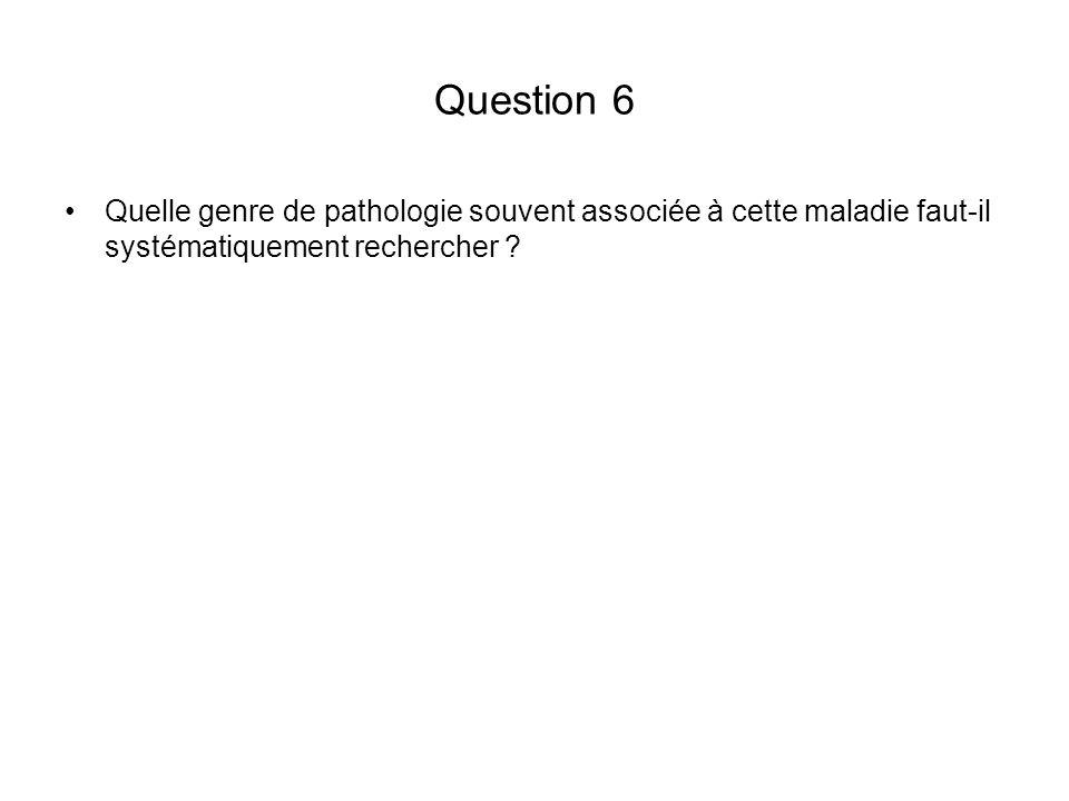 Question 6 Quelle genre de pathologie souvent associée à cette maladie faut-il systématiquement rechercher