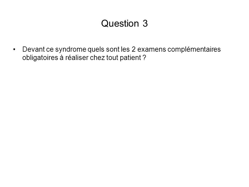 Question 3 Devant ce syndrome quels sont les 2 examens complémentaires obligatoires à réaliser chez tout patient