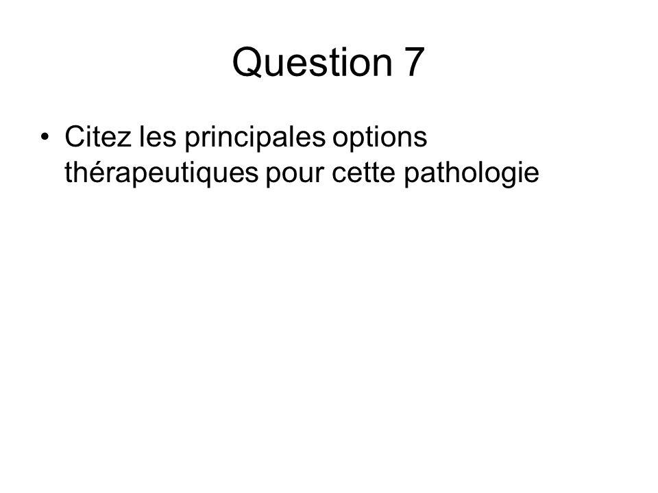 Question 7 Citez les principales options thérapeutiques pour cette pathologie