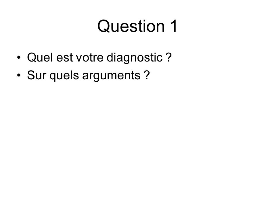 Question 1 Quel est votre diagnostic Sur quels arguments