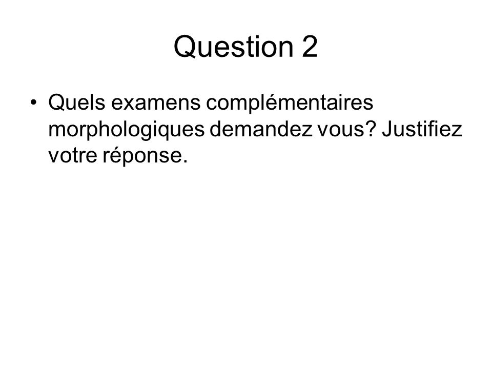 Question 2 Quels examens complémentaires morphologiques demandez vous Justifiez votre réponse.