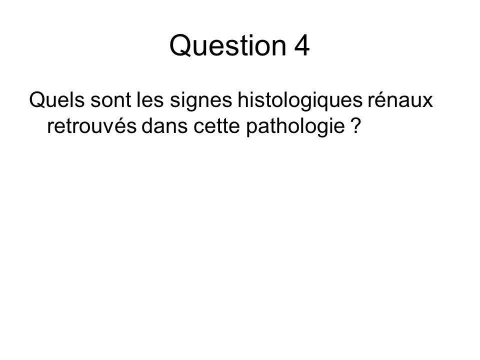 Question 4 Quels sont les signes histologiques rénaux retrouvés dans cette pathologie