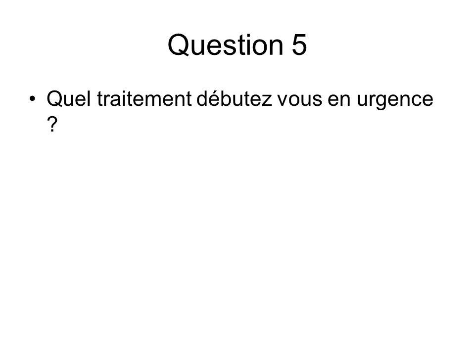 Question 5 Quel traitement débutez vous en urgence