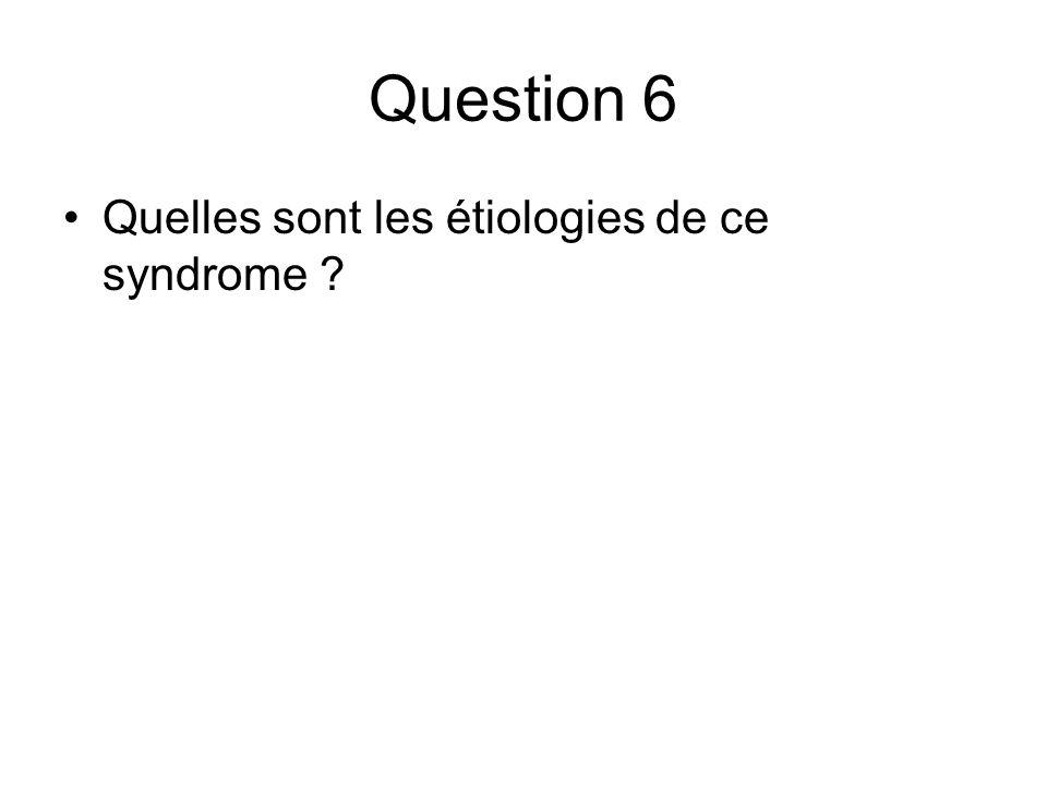 Question 6 Quelles sont les étiologies de ce syndrome