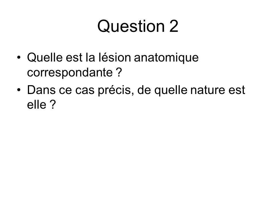 Question 2 Quelle est la lésion anatomique correspondante