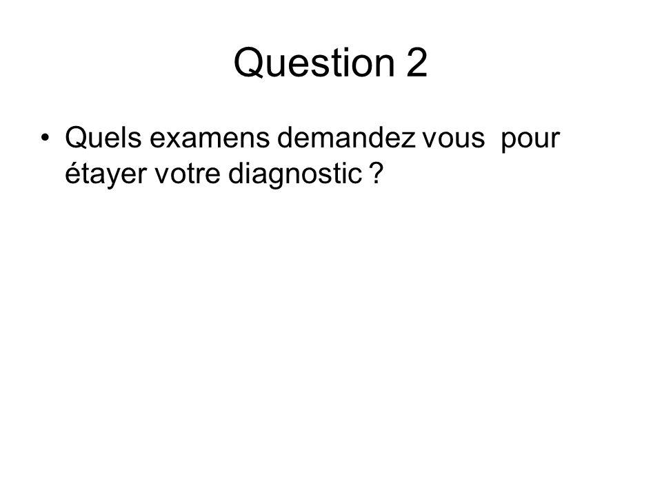 Question 2 Quels examens demandez vous pour étayer votre diagnostic