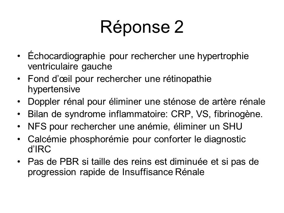 Réponse 2 Échocardiographie pour rechercher une hypertrophie ventriculaire gauche. Fond d'œil pour rechercher une rétinopathie hypertensive.