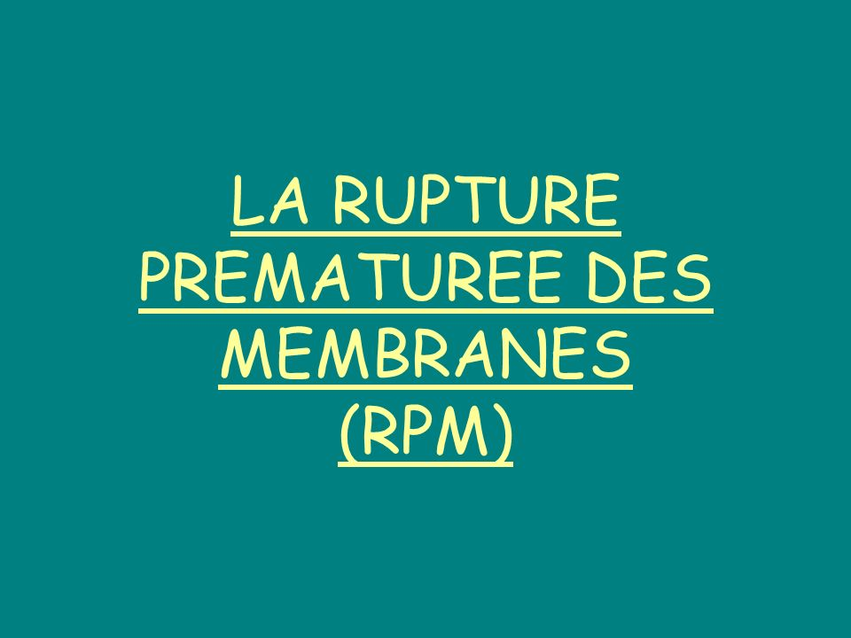 LA RUPTURE PREMATUREE DES MEMBRANES (RPM)