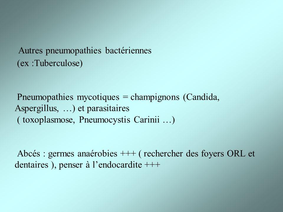 Autres pneumopathies bactériennes (ex :Tuberculose) Pneumopathies mycotiques = champignons (Candida, Aspergillus, …) et parasitaires ( toxoplasmose, Pneumocystis Carinii …) Abcés : germes anaérobies +++ ( rechercher des foyers ORL et dentaires ), penser à l'endocardite +++