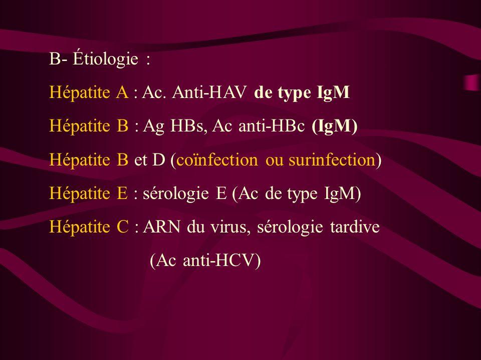 B- Étiologie :Hépatite A : Ac. Anti-HAV de type IgM. Hépatite B : Ag HBs, Ac anti-HBc (IgM) Hépatite B et D (coïnfection ou surinfection)