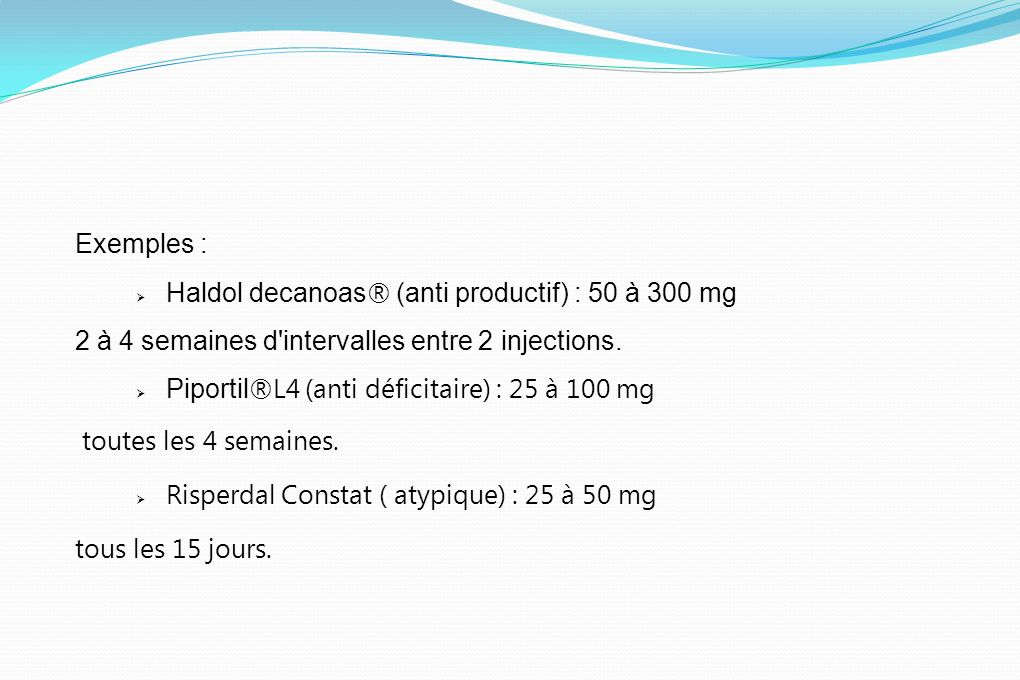 Exemples : Haldol decanoas® (anti productif) : 50 à 300 mg. 2 à 4 semaines d intervalles entre 2 injections.