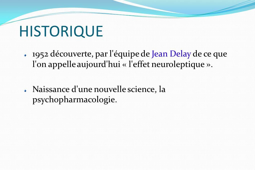 HISTORIQUE 1952 découverte, par l équipe de Jean Delay de ce que l on appelle aujourd hui « l effet neuroleptique ».