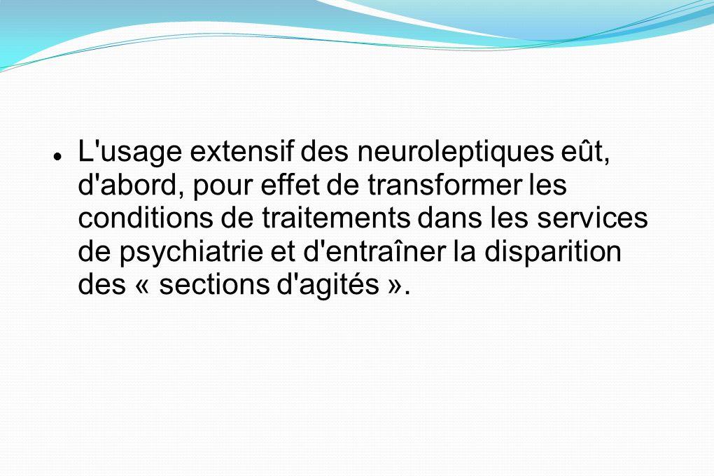 L usage extensif des neuroleptiques eût, d abord, pour effet de transformer les conditions de traitements dans les services de psychiatrie et d entraîner la disparition des « sections d agités ».