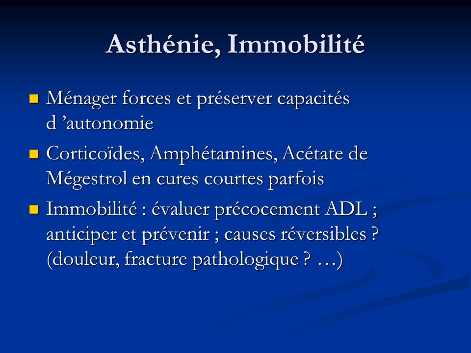 Asthénie, Immobilité Ménager forces et préserver capacités d 'autonomie. Corticoïdes, Amphétamines, Acétate de Mégestrol en cures courtes parfois.