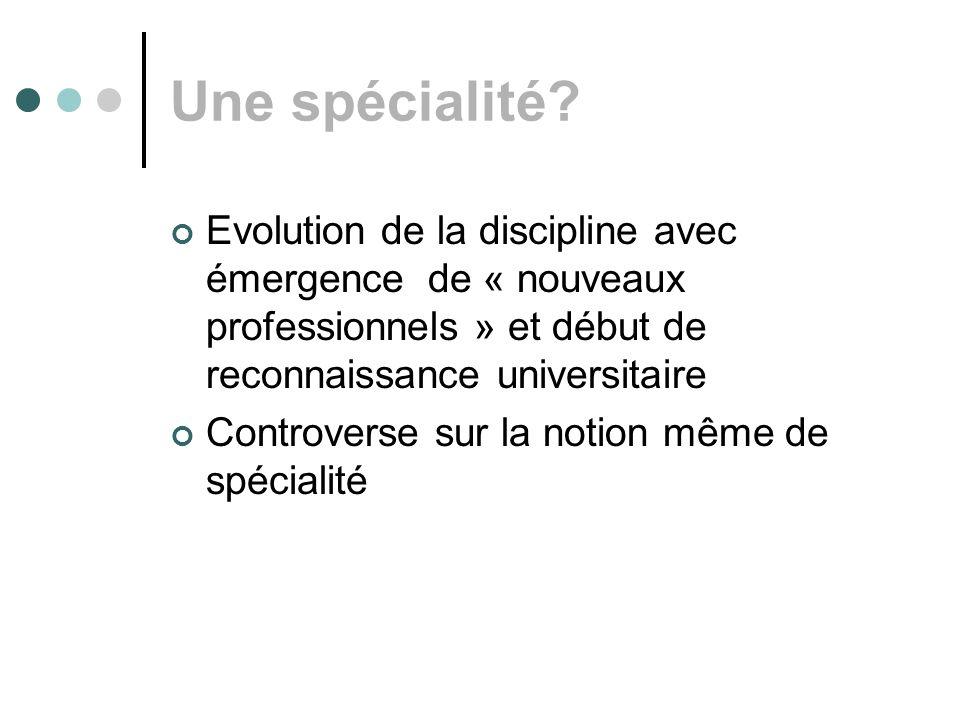 Une spécialité Evolution de la discipline avec émergence de « nouveaux professionnels » et début de reconnaissance universitaire.