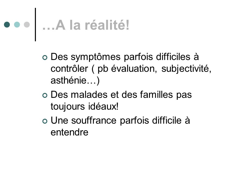 …A la réalité! Des symptômes parfois difficiles à contrôler ( pb évaluation, subjectivité, asthénie…)
