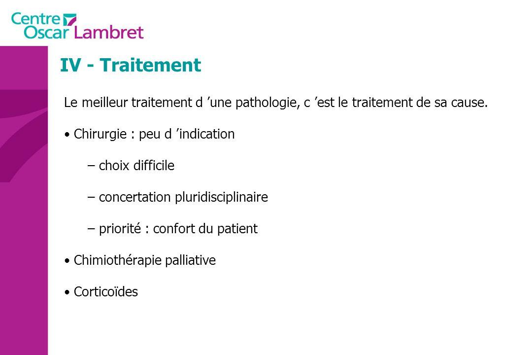 IV - Traitement Le meilleur traitement d 'une pathologie, c 'est le traitement de sa cause. Chirurgie : peu d 'indication.