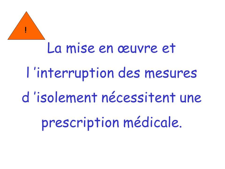 !La mise en œuvre et l 'interruption des mesures d 'isolement nécessitent une prescription médicale.