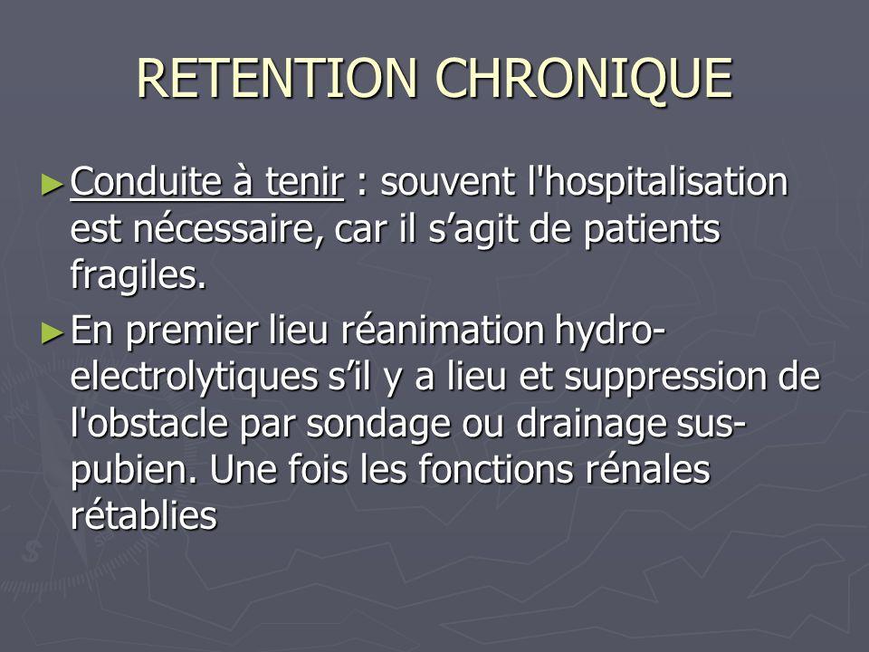 RETENTION CHRONIQUE Conduite à tenir : souvent l hospitalisation est nécessaire, car il s'agit de patients fragiles.