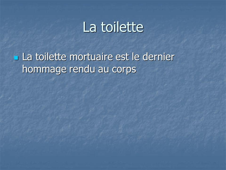 La toilette La toilette mortuaire est le dernier hommage rendu au corps