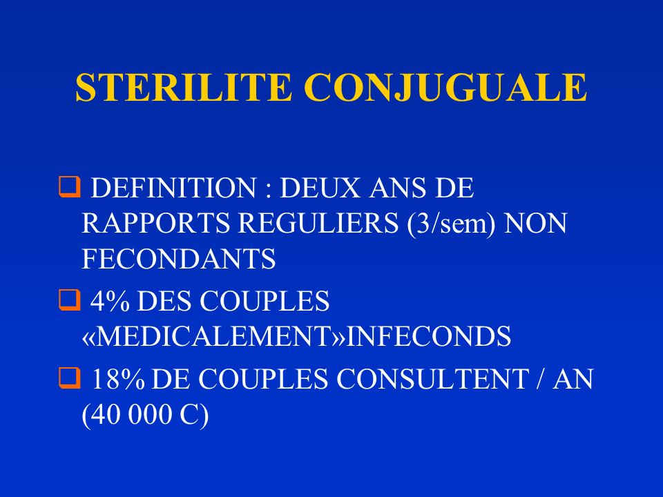 STERILITE CONJUGUALE DEFINITION : DEUX ANS DE RAPPORTS REGULIERS (3/sem) NON FECONDANTS. 4% DES COUPLES «MEDICALEMENT»INFECONDS.