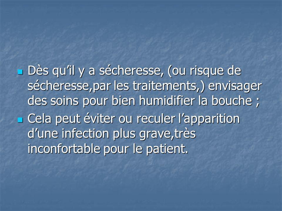 Dès qu'il y a sécheresse, (ou risque de sécheresse,par les traitements,) envisager des soins pour bien humidifier la bouche ;
