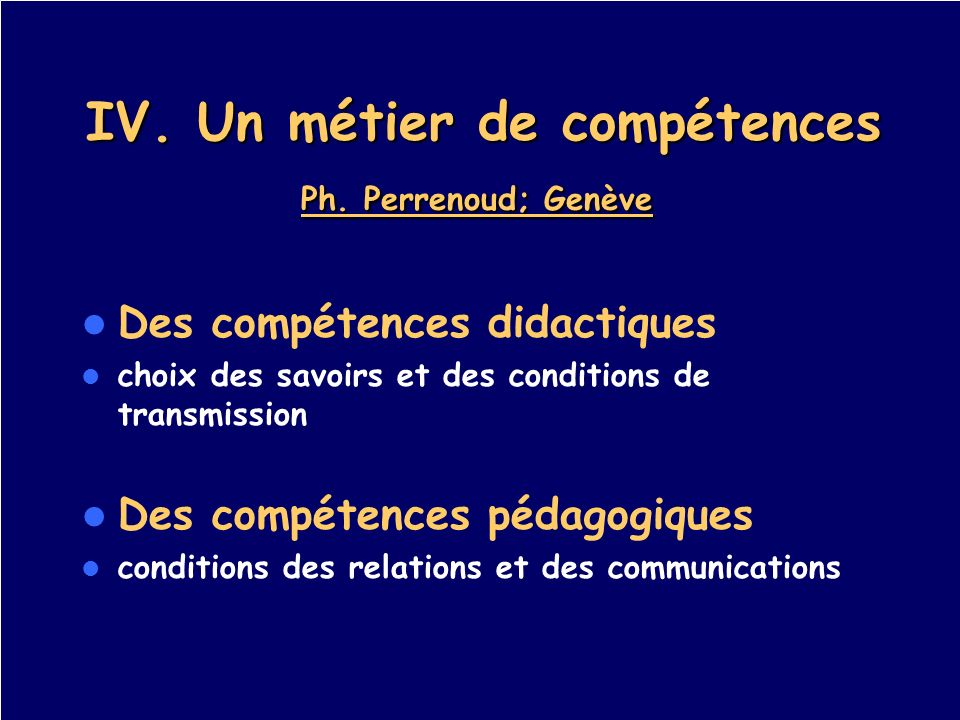 IV. Un métier de compétences Ph. Perrenoud; Genève