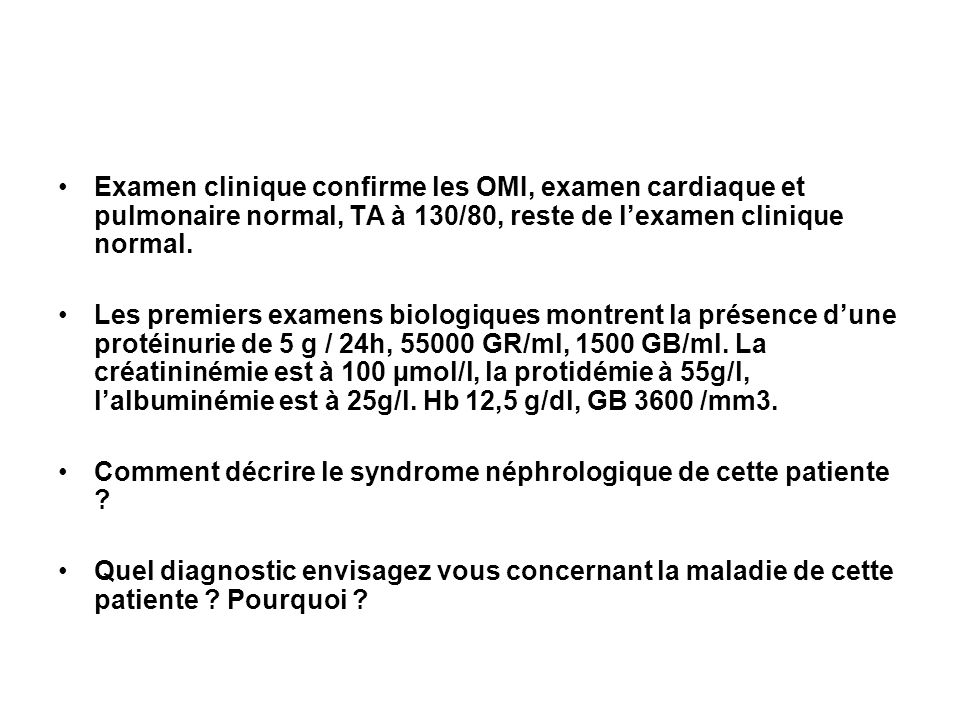 Examen clinique confirme les OMI, examen cardiaque et pulmonaire normal, TA à 130/80, reste de l'examen clinique normal.