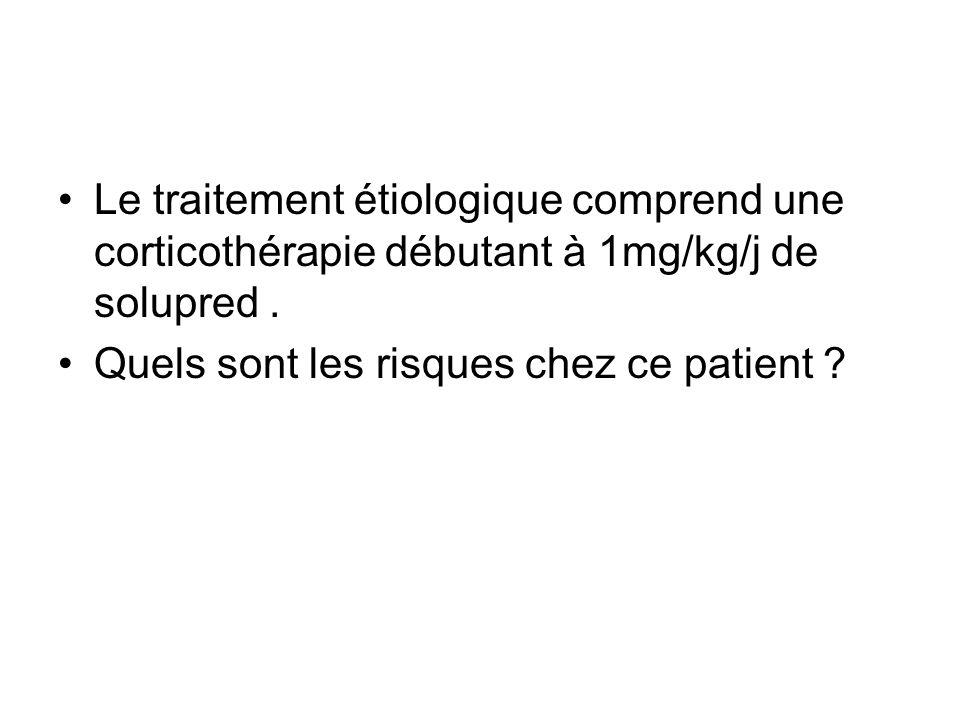 Le traitement étiologique comprend une corticothérapie débutant à 1mg/kg/j de solupred .