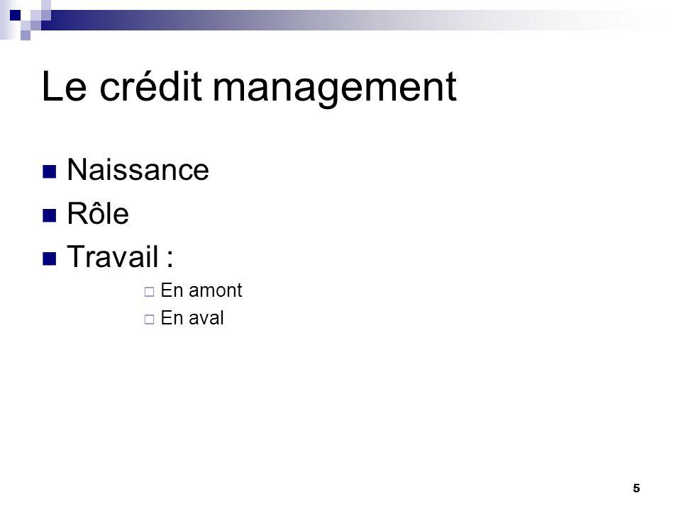 Le crédit management Naissance Rôle Travail : En amont En aval