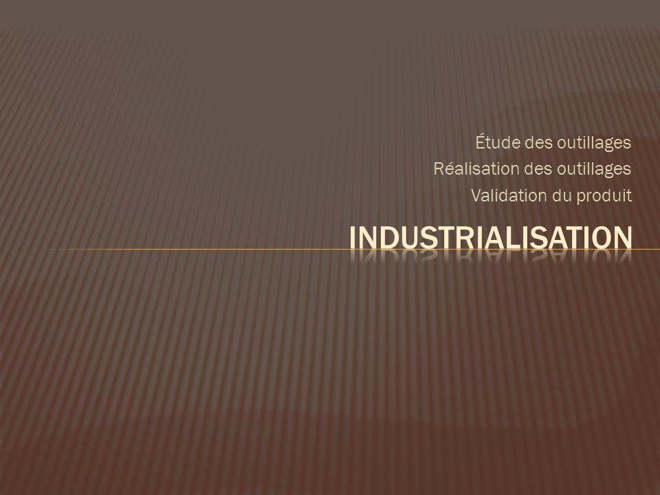 Industrialisation Étude des outillages Réalisation des outillages