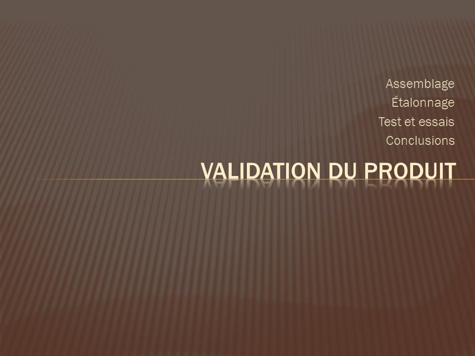 Assemblage Étalonnage Test et essais Conclusions Validation du produit
