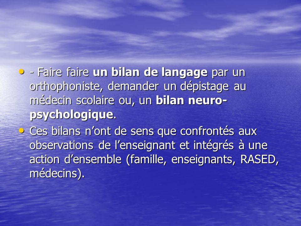 - Faire faire un bilan de langage par un orthophoniste, demander un dépistage au médecin scolaire ou, un bilan neuro-psychologique.