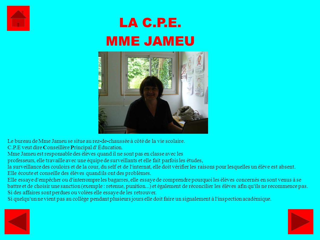 LA C.P.E. MME JAMEU. Le bureau de Mme Jameu se situe au rez-de-chaussée à côté de la vie scolaire.
