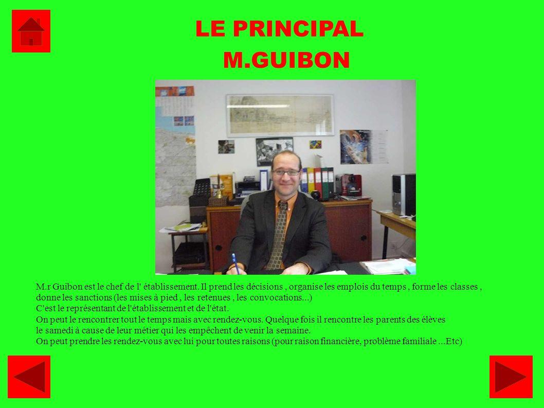 LE PRINCIPAL M.GUIBON. M.r Guibon est le chef de l établissement. Il prend les décisions , organise les emplois du temps , forme les classes ,