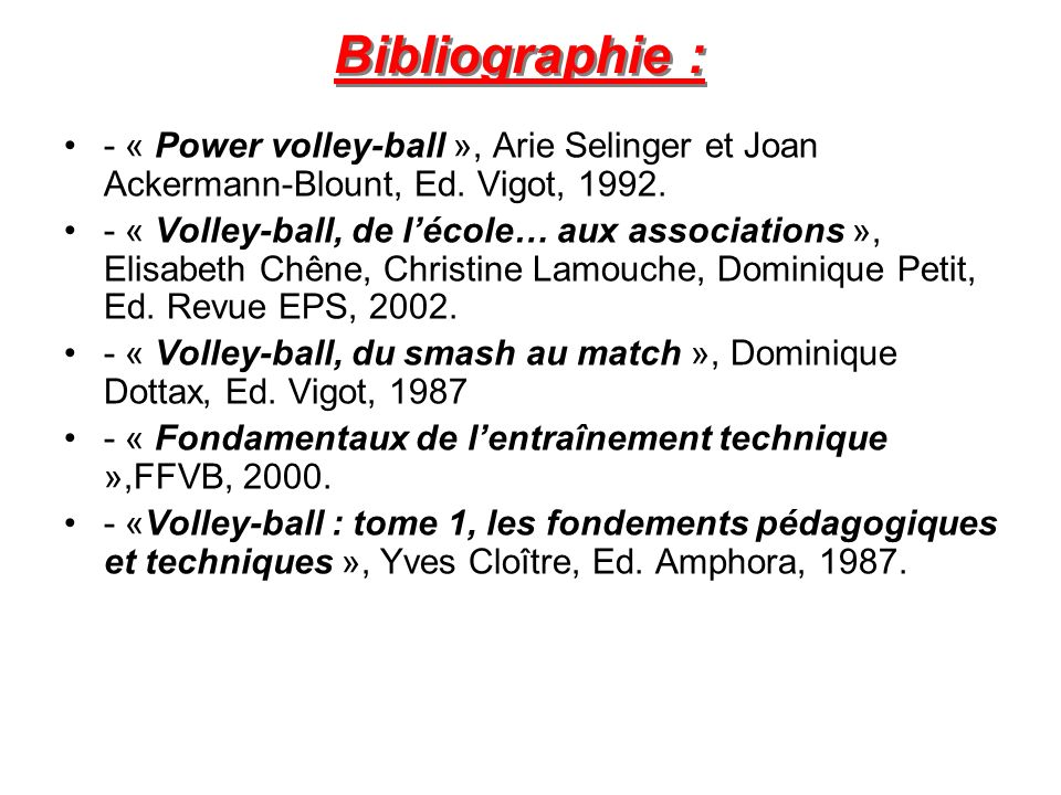 Bibliographie : - « Power volley-ball », Arie Selinger et Joan Ackermann-Blount, Ed. Vigot, 1992.