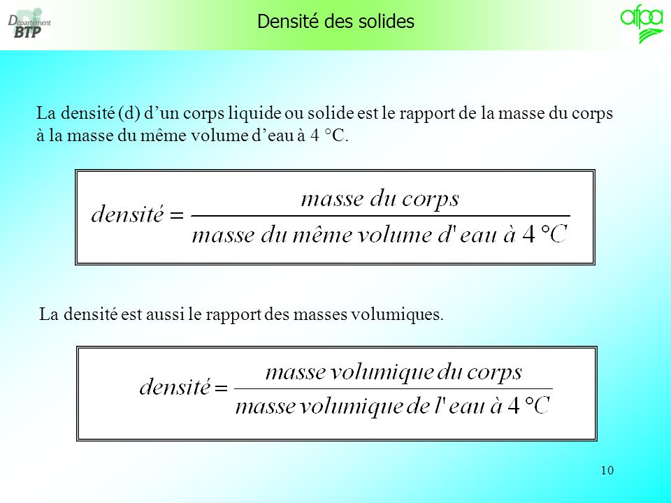 Densité des solides La densité (d) d'un corps liquide ou solide est le rapport de la masse du corps à la masse du même volume d'eau à 4 °C.