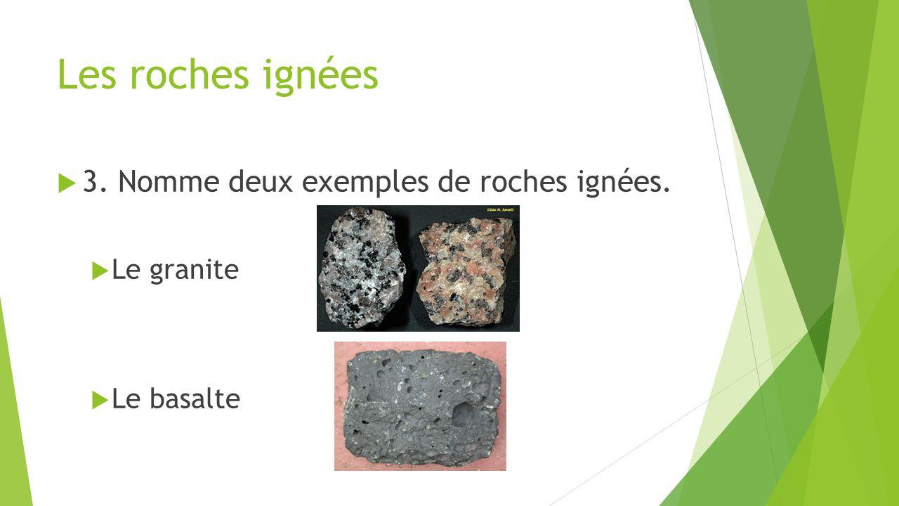 Les roches ignées 3. Nomme deux exemples de roches ignées. Le granite