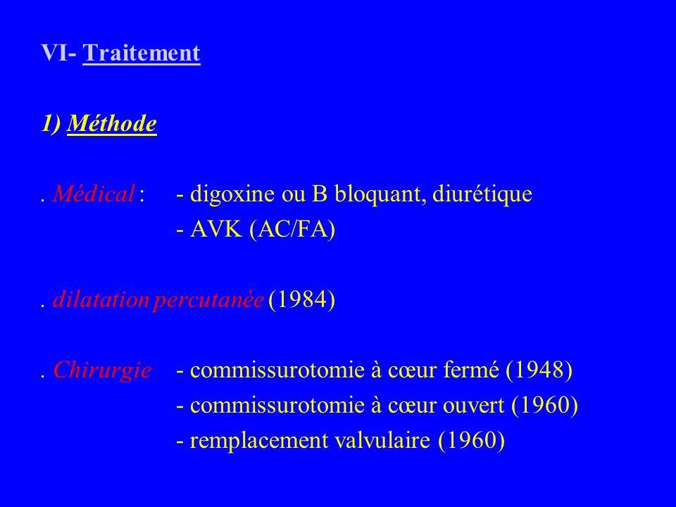 VI- Traitement 1) Méthode. . Médical : - digoxine ou B bloquant, diurétique. - AVK (AC/FA) . dilatation percutanée (1984)